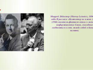 Мюррей Лейнстер (Murray Leinster), 1896-1975 годы В рассказе «Компьютер по им