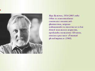 Кир Булычев, 1934-2003 годы Один из известнейших советских писателей-фантасто