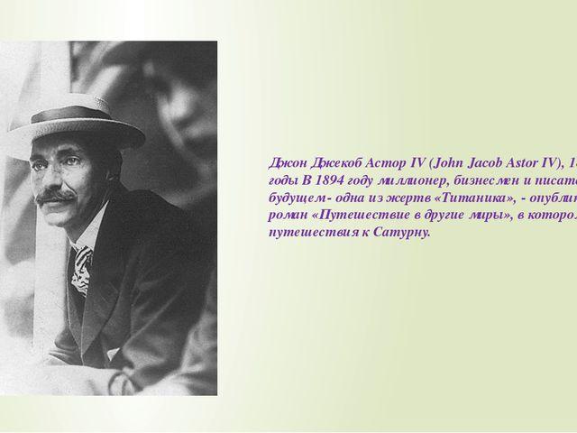 Джон Джекоб Астор IV (John Jacob Astor IV), 1864-1912 годы В 1894 году миллио...