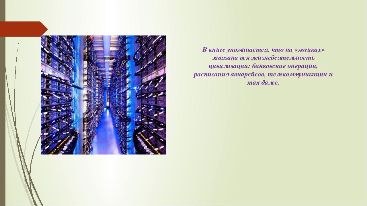 В книге упоминается, что на «логиках» завязана вся жизнедеятельность цивилиза...