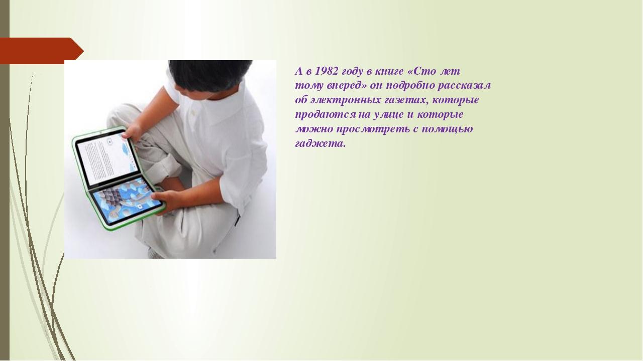 А в 1982 году в книге «Сто лет тому вперед» он подробно рассказал об электрон...