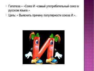 Гипотеза – «Союз И –самый употребительный союз в русском языке.» Цель: « Выяс