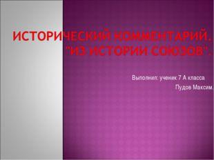 Выполнил: ученик 7 А класса Пудов Максим.