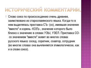Слово союз по происхождению очень древнее, заимствовано из старославянского я