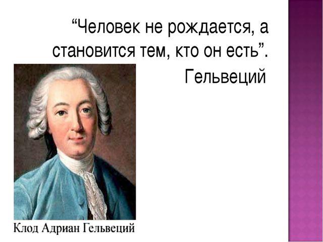 """""""Человек не рождается, а становится тем, кто он есть"""". Гельвеций"""