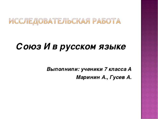 Союз И в русском языке Выполнили: ученики 7 класса А Маринин А., Гусев А.