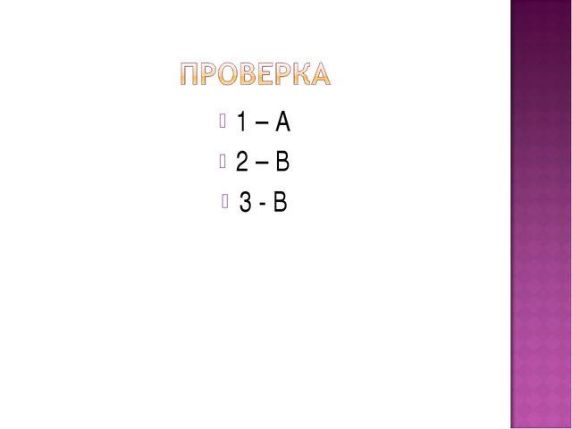 1 – А 2 – В 3 - В