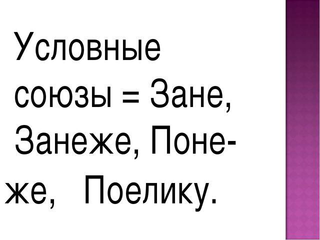 Условные союзы = Зане, Занеже, Поне- же, Поелику.