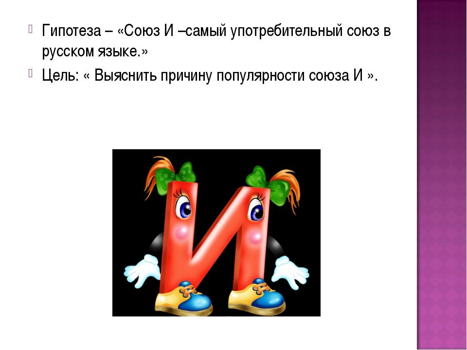 Гипотеза – «Союз И –самый употребительный союз в русском языке.» Цель: « Выяс...