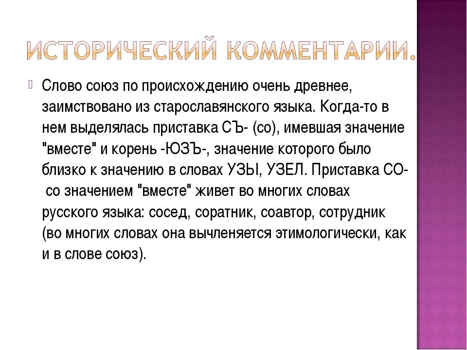 Слово союз по происхождению очень древнее, заимствовано из старославянского я...