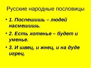 Русские народные пословицы 1. Поспешишь – людей насмешишь. 2. Есть хотенье –