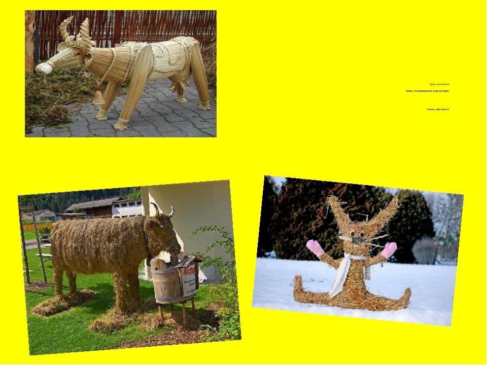 Урок технологии Тема: «Соломенная скульптура» Учитель: Королева И.А.