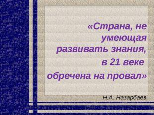 «Страна, не умеющая развивать знания, в 21 веке обречена на провал» Н.А. Наза