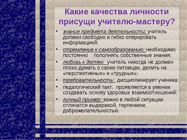 Какие качества личности присущи учителю-мастеру? знание предмета деятельности...