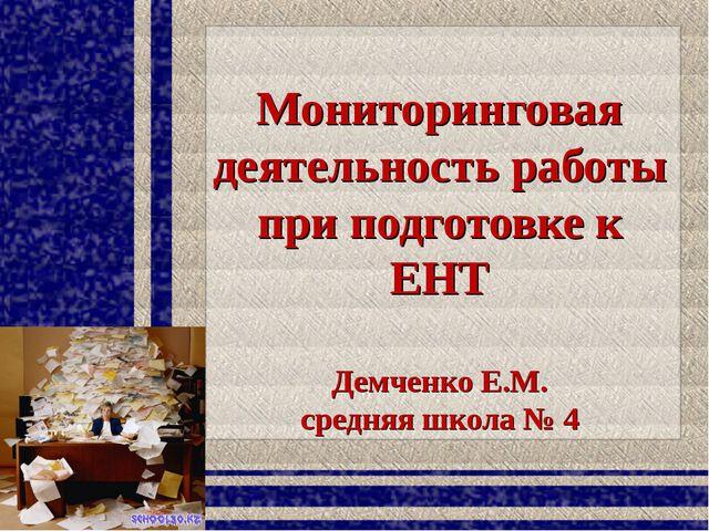 Мониторинговая деятельность работы при подготовке к ЕНТ Демченко Е.М. средняя...