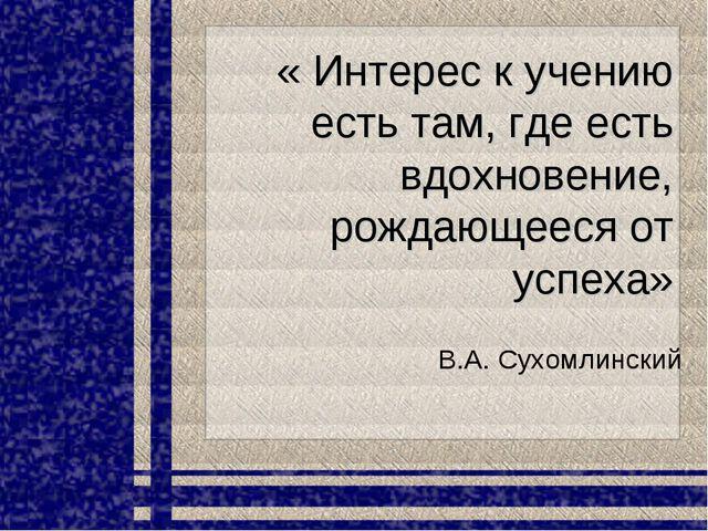« Интерес к учению есть там, где есть вдохновение, рождающееся от успеха» В.А...