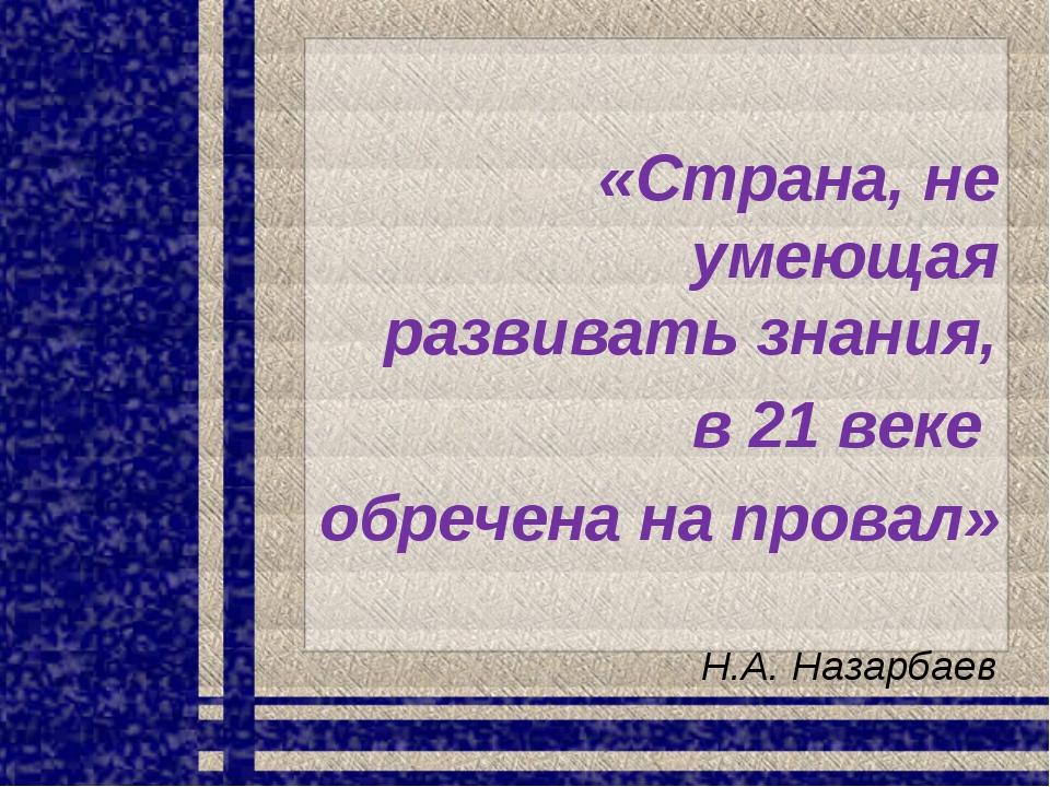 «Страна, не умеющая развивать знания, в 21 веке обречена на провал» Н.А. Наза...