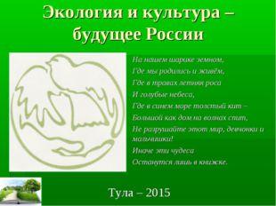 Экология и культура – будущее России Тула – 2015 На нашем шарике земном, Где