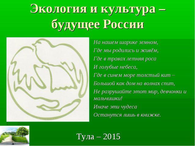 Экология и культура – будущее России Тула – 2015 На нашем шарике земном, Где...