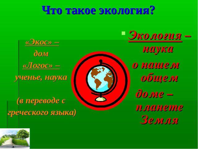 Что такое экология? «Экос» – дом «Логос» – ученье, наука (в переводе с грече...
