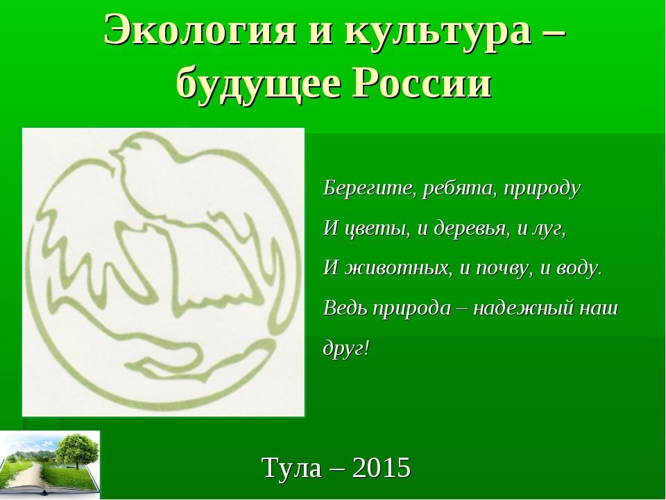 Экология и культура – будущее России Тула – 2015 Берегите, ребята, природу И...