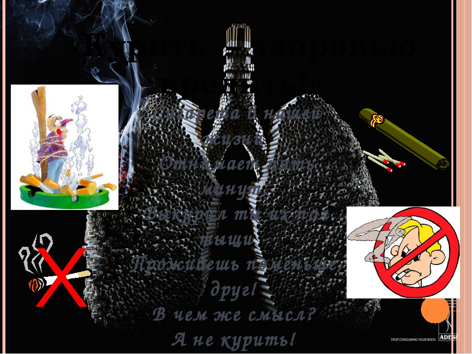 «Курить – здоровью вредить!» Сигарета в нашей жизни Отнимает пять минут. Выку...