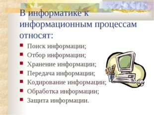 В информатике к информационным процессам относят: Поиск информации; Отбор инф