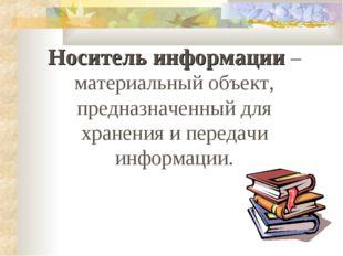 Носитель информации – материальный объект, предназначенный для хранения и пер