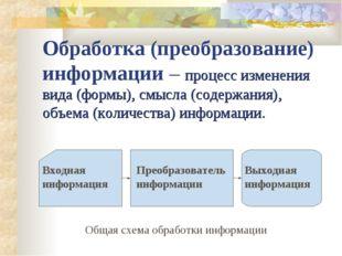 Обработка (преобразование) информации – процесс изменения вида (формы), смысл