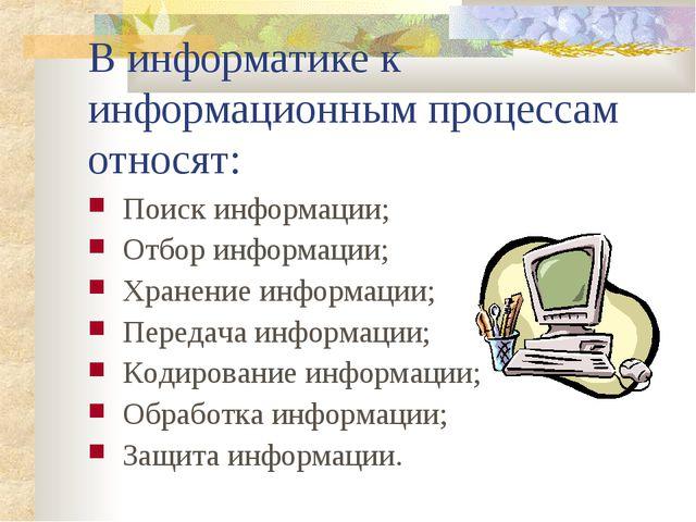 В информатике к информационным процессам относят: Поиск информации; Отбор инф...
