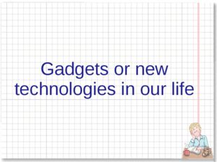 Gadgets or new technologies in our life