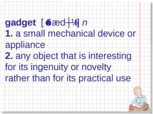 gadget [ˈɡædʒɪt] n 1.a small mechanical device or appliance 2.any object t