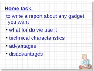 Home task: to write a report about any gadget you want what for do we use it