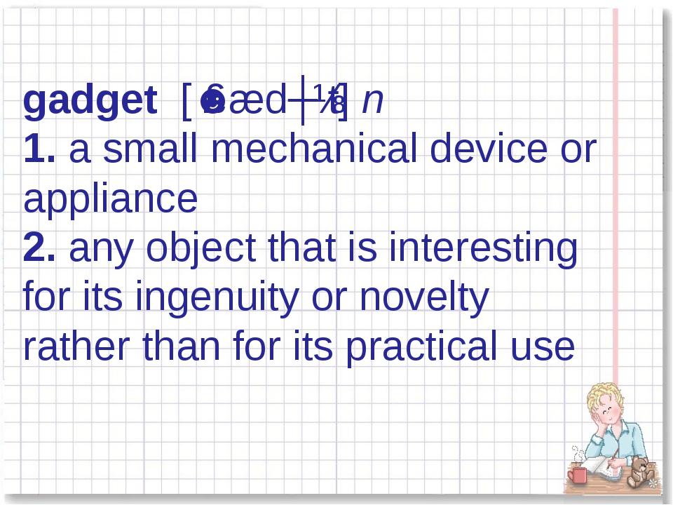 gadget [ˈɡædʒɪt] n 1.a small mechanical device or appliance 2.any object t...