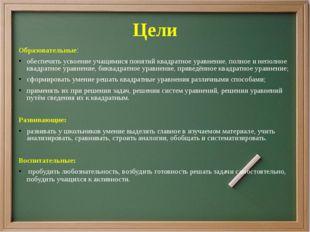 Цели Образовательные: обеспечить усвоение учащимися понятий квадратное уравне