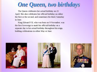 The Queen celebrates her actual birthday on 21 April. She also celebrateshe