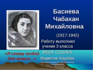 Басиева Чабахан Михайловна  (1917-1942) Работу выполнил ученик 3 класса МБО