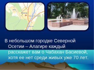В небольшом городке Северной Осетии – Алагире каждый расскажет вам о Чабахан