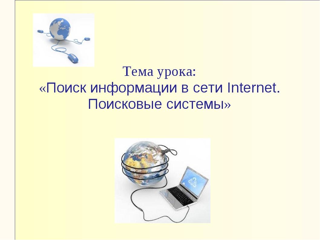 Тема урока: «Поиск информации в сети Internet. Поисковые системы»