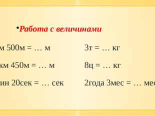 Работа с величинами 3км 500м = … м 3т = … кг 12км 450м = … м 8ц = … кг 5мин