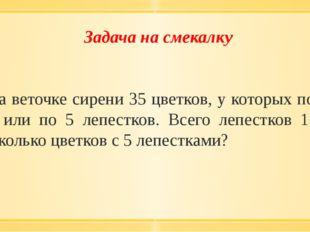 Задача на смекалку На веточке сирени 35 цветков, у которых по 4 или по 5 лепе