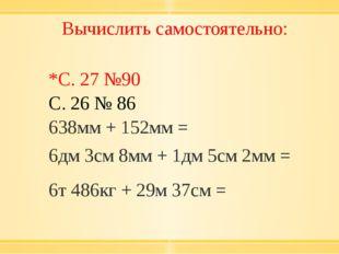 Вычислить самостоятельно: *С. 27 №90 С. 26 № 86 638мм+ 152мм = 6дм 3см 8мм +