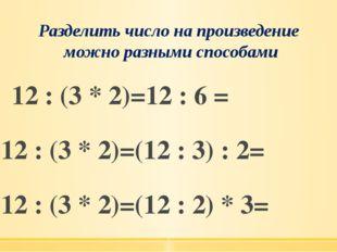 Разделить число на произведение можно разными способами 12 : (3 * 2)=12 : 6 =