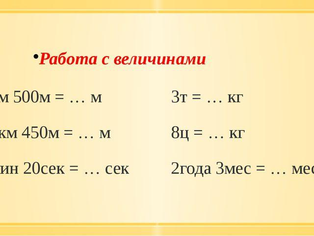 Работа с величинами 3км 500м = … м 3т = … кг 12км 450м = … м 8ц = … кг 5мин...