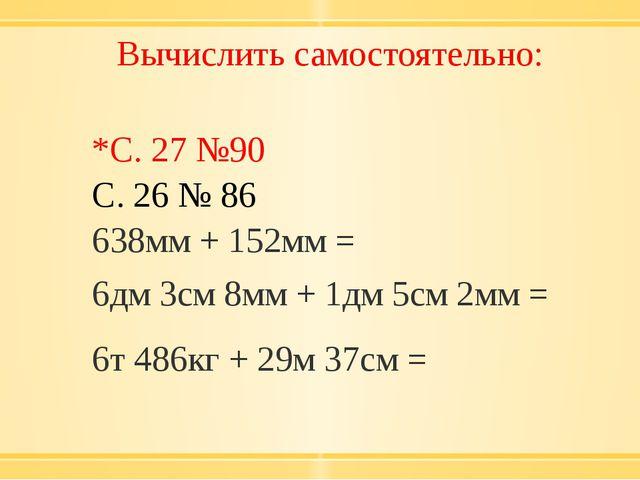 Вычислить самостоятельно: *С. 27 №90 С. 26 № 86 638мм+ 152мм = 6дм 3см 8мм +...