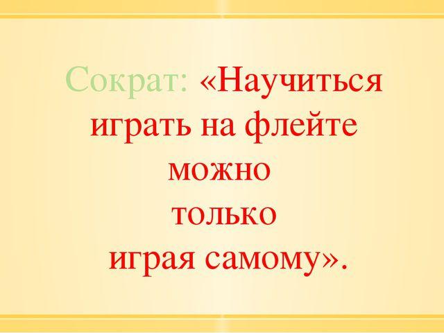 Сократ: «Научиться играть на флейте можно только играя самому».