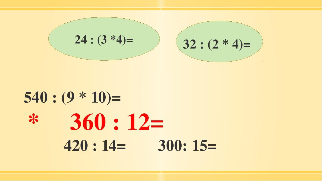 24 : (3 *4)= 32 : (2 * 4)= 540 : (9 * 10)= * 360 : 12= 420 : 14= 300: 15=