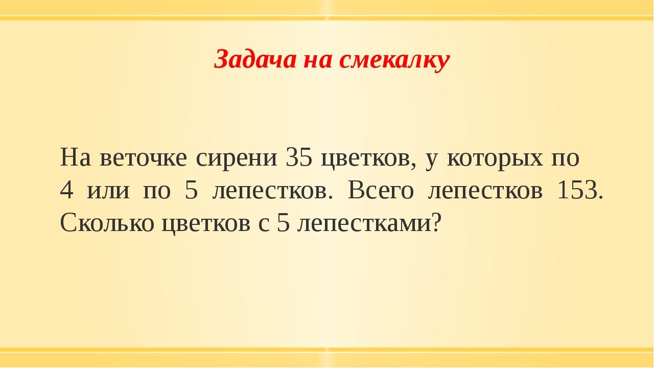 Задача на смекалку На веточке сирени 35 цветков, у которых по 4 или по 5 лепе...