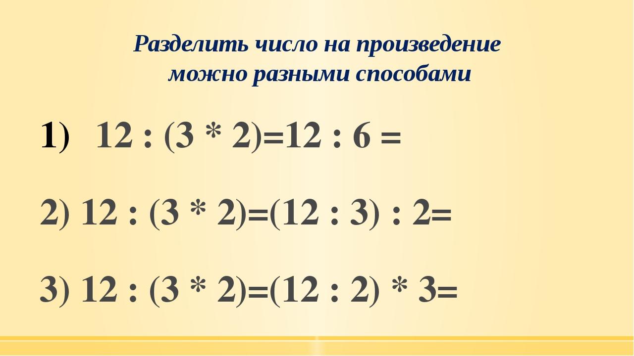 Разделить число на произведение можно разными способами 12 : (3 * 2)=12 : 6 =...