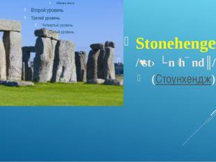 Stonehenge /ˌstəʊnˈhɛndʒ/ (Стоунхендж)